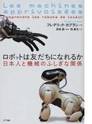 ロボットは友だちになれるか 日本人と機械のふしぎな関係