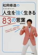 松岡修造の人生を強く生きる83の言葉 弱い自分に負けないために 本当は心が弱く、消極的な僕はこの言葉で自分を鼓舞してきた
