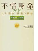 不惜身命 大川隆法伝道の軌跡 2010 新時代への創造