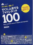 デジタル一眼レフすぐに上達するフォトレタッチ100 フォトショップの技を厳選! (玄光社MOOK)(玄光社MOOK)