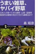 うまい雑草、ヤバイ野草 日本人が食べてきた薬草・山菜・猛毒草 魅惑的な植物の見分け方から調理法まで