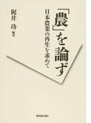 「農」を論ず 日本農業の再生を求めて