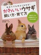 かわいいウサギ飼い方・育て方 初めてでも仲よくなれる! 食事やしつけ、お世話のポイントがわかります