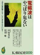 電磁波はやっぱり危ない 人体への悪影響とは?いかに身を守ればいいか? (KAWADE夢新書)