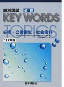 歯科国試必修KEY WORDS TOPICS 2012 必修・公衆衛生・社会歯科