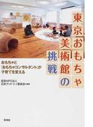 東京おもちゃ美術館の挑戦 おもちゃと「おもちゃコンサルタント」が子育てを変える