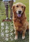 7歳からのシニア犬とのしあわせな暮らし方 アンチエイジングとハッピー介護マニュアル