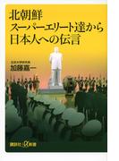 北朝鮮スーパーエリート達から日本人への伝言 (講談社+α新書)(講談社+α新書)