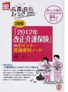 図解『2012年改正介護保険』のポイント・現場便利ノート 新しい介護のしくみがわかる84のポイント (New Health Care Management)