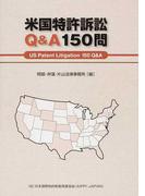 米国特許訴訟Q&A150問 米国特許訴訟に関与する日本の企業や実務家のための必携バイブル