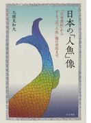 日本の「人魚」像 『日本書紀』からヨーロッパの「人魚」像の受容まで (福島大学叢書新シリーズ)
