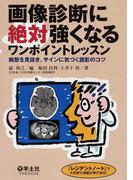 画像診断に絶対強くなるワンポイントレッスン 1 病態を見抜き、サインに気づく読影のコツ