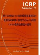 原子力事故または放射線緊急事態後の長期汚染地域に居住する人々の防護に対する委員会勧告の適用 (ICRP Publication)