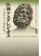 医神アスクレピオス 生と死をめぐる神話の旅 新装復刊