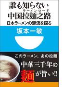 誰も知らない中国拉麺之路 日本ラーメンの源流を探る(小学館101新書)(小学館101新書)