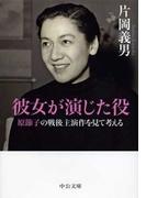 彼女が演じた役 - 原節子の戦後主演作を見て考える(中公文庫)