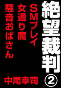 絶望裁判2 ~SMプレイ・女通り魔・騒音おばさん~