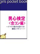 男心検定<合コン編>~イマドキ男子の恋のツボ、徹底レクチャー!~