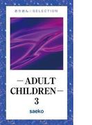 ―ADULT CHILDREN― 3