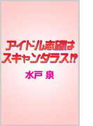 アイドル志望はスキャンダラス!?(ビーボーイデジタルノベルズ)