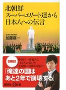 北朝鮮スーパーエリート達から日本人への伝言(講談社+α新書)