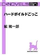 C★NOVELS Mini - ハードボイルドごっこ(C★NOVELS Mini)