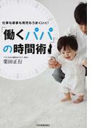 「働くパパ」の時間術 仕事も家事も育児もうまくいく!