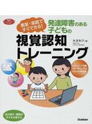 発達障害のある子どもの視覚認知トレーニング 教室・家庭ですぐできる! 読み書き・運動の苦手を支援する