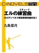C★NOVELS Mini - エルの練習曲 オルデンベルク探偵事務所録外伝2(C★NOVELS Mini)