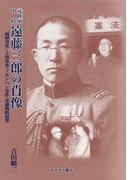 元陸軍中将遠藤三郎の肖像 「満洲事変」・上海事変・ノモンハン事件・重慶戦略爆撃