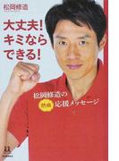 大丈夫!キミならできる! 松岡修造の熱血応援メッセージ (14歳の世渡り術)