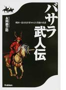 バサラ武人伝 戦国〜幕末史を塗りかえた異能の系譜
