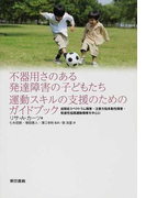 不器用さのある発達障害の子どもたち運動スキルの支援のためのガイドブック 自閉症スペクトラム障害・注意欠陥多動性障害・発達性協調運動障害を中心に