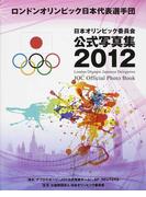 日本オリンピック委員会公式写真集 2012 ロンドンオリンピック日本代表選手団