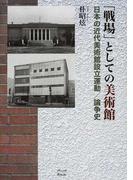 「戦場」としての美術館 日本の近代美術館設立運動/論争史