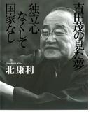 吉田茂の見た夢 独立心なくして国家なし(扶桑社BOOKS)