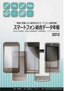 スマートフォン総合データ年報 確実に把握したい国内外のスマートフォン業界情報 国内外の市場動向、国内外の消費者意識、技術開発動向、アプリランキングほか 2012