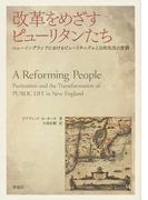 改革をめざすピューリタンたち ニューイングランドにおけるピューリタニズムと公的生活の変貌