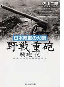 野戦重砲騎砲他 (光人社NF文庫 日本の陸戦兵器徹底研究 日本陸軍の火砲)(光人社NF文庫)