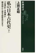 私の日本古代史 下 『古事記』は偽書か