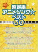 超定番アニメソング☆ベスト50 (やさしいピアノ・ソロ)