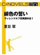 C★NOVELS Mini - 緋色の誓い - ヴィレンドルフ恋異聞外伝1(C★NOVELS Mini)