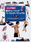 シニア向け筋力トレーニングパーフェクトマニュアル 運動解剖学で図解する 50代からはじめるボディメイキング