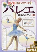 DVDでステップアップ バレエ魅せるポイント50 (コツがわかる本)