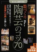もっと上達できる器づくり陶芸のコツ70 湯呑み、茶碗、徳利、皿、マグカップ…さりげない「日常使いの器」を愉しむ