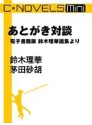 C★NOVELS Mini - あとがき対談 - 電子書籍版 鈴木理華画集より(C★NOVELS Mini)