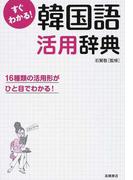 すぐわかる!韓国語活用辞典 活用形がひと目でわかる!