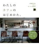 わたしのカフェのはじめかた。 ~人気店に学ぶカフェオープンBOOK~