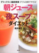 デトックス&脂肪燃焼 ダブル効果でやせる! 朝ジュース×夜スープダイエット(講談社の実用BOOK)
