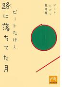 ビートたけし童話集 路に落ちてた月(祥伝社黄金文庫)